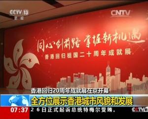 香港回归20周年成就展在京开幕:全方位展示香港城市风貌和发展