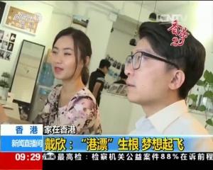 """家在香港 香港戴欣:""""港漂""""生根 梦想起飞"""