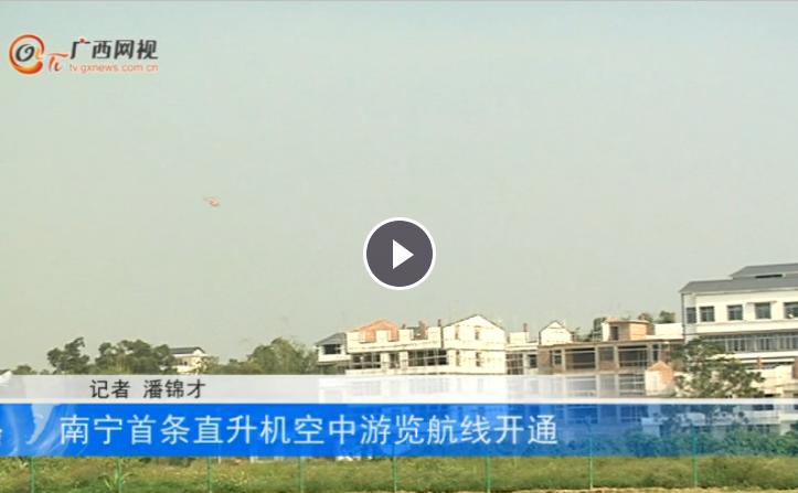 南宁首条直升机空中游览航线开通 俯瞰美丽南方