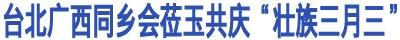 """台北广西同乡会莅玉共庆""""壮族三月三"""""""