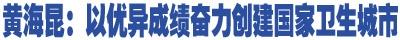 黄海昆:以优异成绩奋力创建国家卫生城市