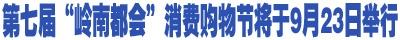 """第七届""""岭南都会""""消费购物节(汽车·房产联展) 将于9月23日举行"""