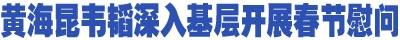 黄海昆韦韬深入基层开展春节慰问,送上新春祝福和节日问候