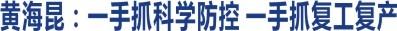 黄海昆:一手抓科学防控 一手抓复工复产 坚决夺取疫情防控和经济社会发展双胜利